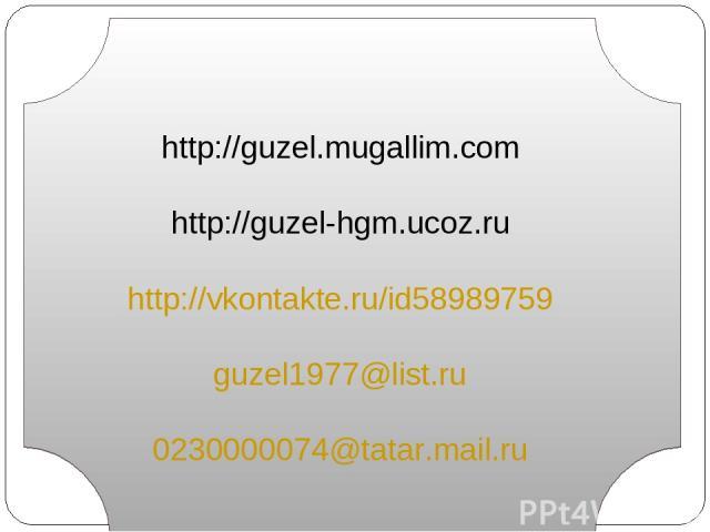 http://guzel.mugallim.com http://guzel-hgm.ucoz.ru http://vkontakte.ru/id58989759 guzel1977@list.ru 0230000074@tatar.mail.ru