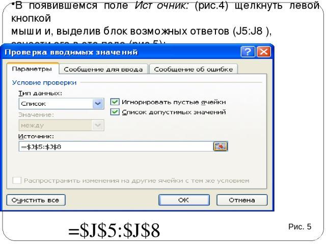 В появившемся поле Источник: (рис.4) щелкнуть левой кнопкой мыши и, выделив блок возможных ответов (J5:J8 ), занести его в это поле (рис.5); Рис. 5 =$J$5:$J$8