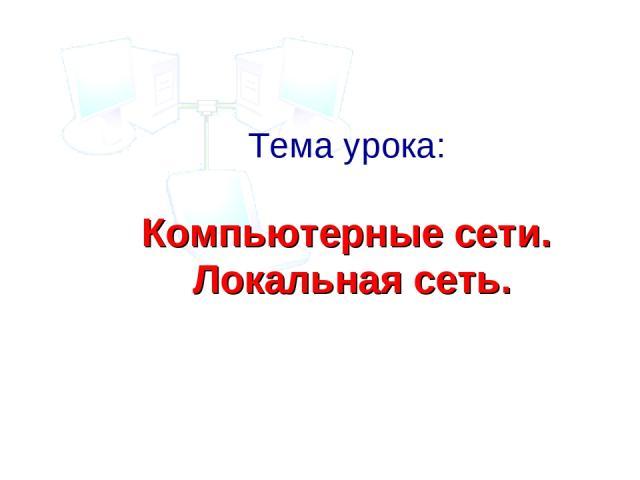 Тема урока: Компьютерные сети. Локальная сеть.