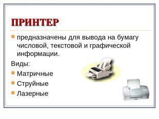 ПРИНТЕР предназначены для вывода на бумагу числовой, текстовой и графической инф