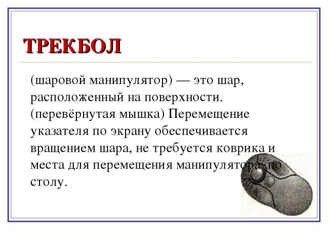 ТРЕКБОЛ (шаровой манипулятор) — это шар, расположенный на поверхности. (перевёрнутая мышка) Перемещение указателя по экрану обеспечивается вращением шара, не требуется коврика и места для перемещения манипулятора по столу.