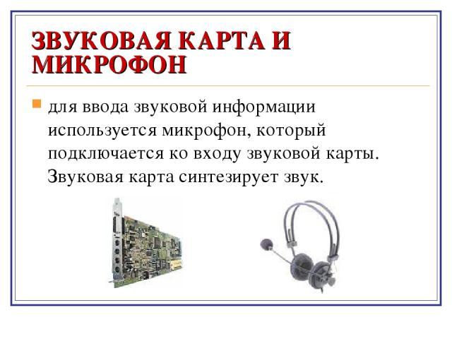 ЗВУКОВАЯ КАРТА И МИКРОФОН для ввода звуковой информации используется микрофон, который подключается ко входу звуковой карты. Звуковая карта синтезирует звук.