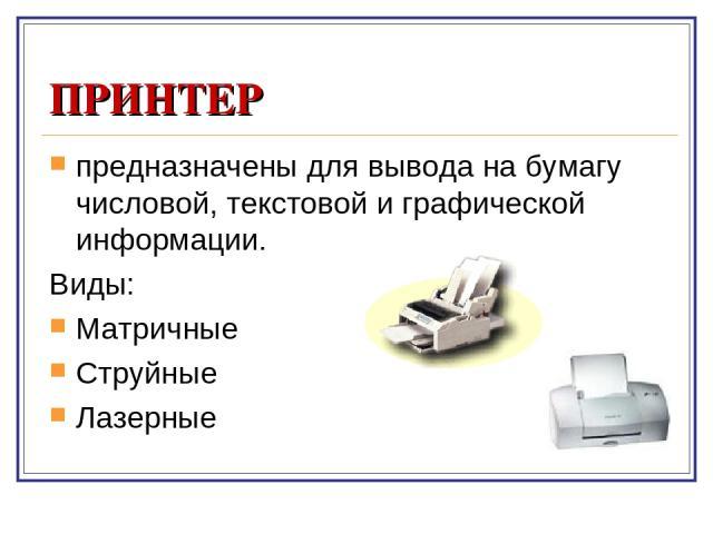 ПРИНТЕР предназначены для вывода на бумагу числовой, текстовой и графической информации. Виды: Матричные Струйные Лазерные