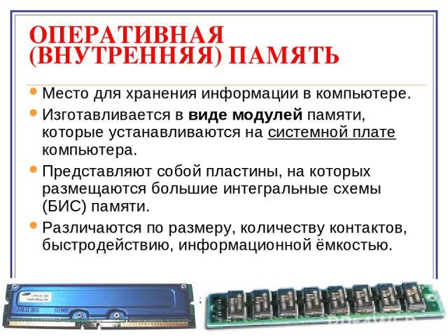 ОПЕРАТИВНАЯ (ВНУТРЕННЯЯ) ПАМЯТЬ Место для хранения информации в компьютере. Изготавливается в виде модулей памяти, которые устанавливаются на системной плате компьютера. Представляют собой пластины, на которых размещаются большие интегральные схемы …