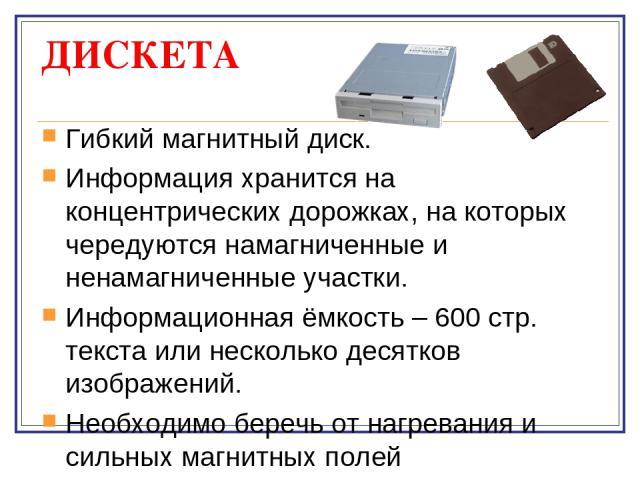 ДИСКЕТА Гибкий магнитный диск. Информация хранится на концентрических дорожках, на которых чередуются намагниченные и ненамагниченные участки. Информационная ёмкость – 600 стр. текста или несколько десятков изображений. Необходимо беречь от нагреван…