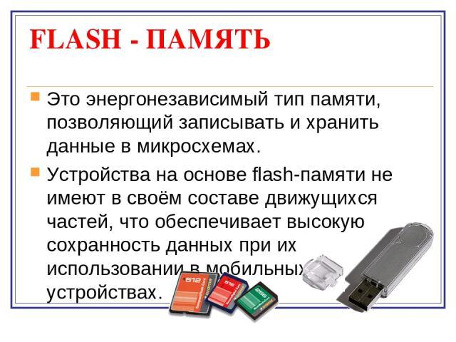FLASH - ПАМЯТЬ Это энергонезависимый тип памяти, позволяющий записывать и хранить данные в микросхемах. Устройства на основе flash-памяти не имеют в своём составе движущихся частей, что обеспечивает высокую сохранность данных при их использовании в …