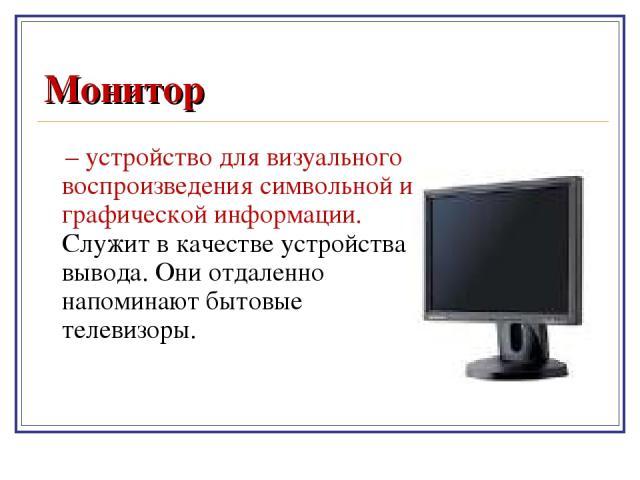 Монитор – устройство для визуального воспроизведения символьной и графической информации. Служит в качестве устройства вывода. Они отдаленно напоминают бытовые телевизоры.