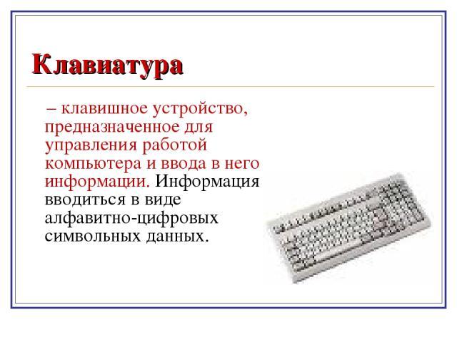 Клавиатура – клавишное устройство, предназначенное для управления работой компьютера и ввода в него информации. Информация вводиться в виде алфавитно-цифровых символьных данных.