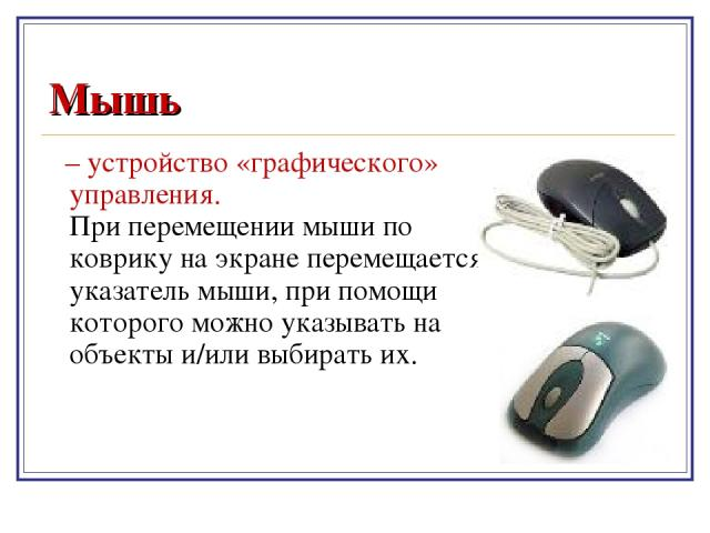 Мышь – устройство «графического» управления. При перемещении мыши по коврику на экране перемещается указатель мыши, при помощи которого можно указывать на объекты и/или выбирать их.