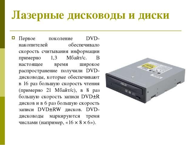 Лазерные дисководы и диски Первое поколение DVD-накопителей обеспечивало скорость считывания информации примерно 1,3 Мбайт/с. В настоящее время широкое распространение получили DVD-дисководы, которые обеспечивают в 16 раз большую скорость чтения (пр…