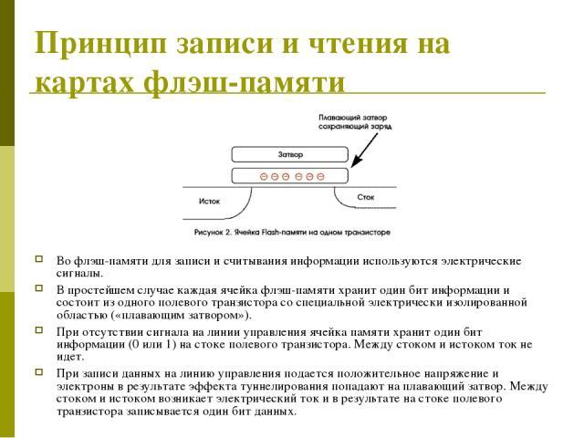 Принцип записи и чтения на картах флэш-памяти Во флэш-памяти для записи и считывания информации используются электрические сигналы. В простейшем случае каждая ячейка флэш-памяти хранит один бит информации и состоит из одного полевого транзистора со …