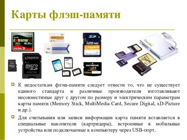 Карты флэш-памяти К недостаткам флэш-памяти следует отнести то, что не существует единого стандарта и различные производители изготавливают несовместимые друг с другом по размеру и электрическим параметрам карты памяти (Memory Stick, MultiMedia Card…