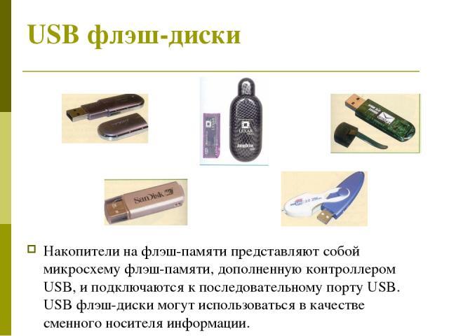 USB флэш-диски Накопители на флэш-памяти представляют собой микросхему флэш-памяти, дополненную контроллером USB, и подключаются к последовательному порту USB. USB флэш-диски могут использоваться в качестве сменного носителя информации.