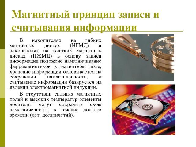 Магнитный принцип записи и считывания информации В накопителях на гибких магнитных дисках (НГМД) и накопителях на жестких магнитных дисках (НЖМД) в основу записи информации положено намагничивание ферромагнетиков в магнитном поле, хранение информаци…