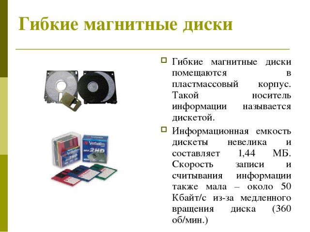 Гибкие магнитные диски Гибкие магнитные диски помещаются в пластмассовый корпус. Такой носитель информации называется дискетой. Информационная емкость дискеты невелика и составляет 1,44 МБ. Скорость записи и считывания информации также мала – около …