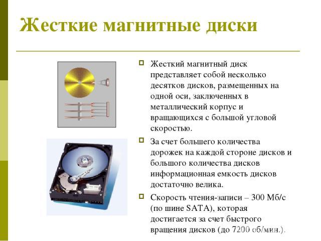 Жесткие магнитные диски Жесткий магнитный диск представляет собой несколько десятков дисков, размещенных на одной оси, заключенных в металлический корпус и вращающихся с большой угловой скоростью. За счет большего количества дорожек на каждой сторон…