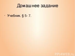 Домашнее задание Учебник. § 5- 7.