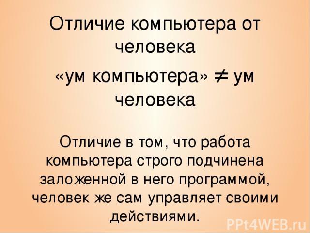 Отличие компьютера от человека «ум компьютера» ≠ ум человека Отличие в том, что работа компьютера строго подчинена заложенной в него программой, человек же сам управляет своими действиями.