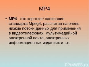 MP4 MP4 - это короткое написание стандарта Mpeg4, рассчитан на очень низкие пото