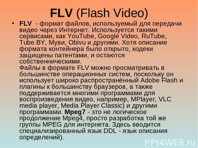 FLV (Flash Video) FLV - формат файлов, используемый для передачи видео через Интернет. Используется такими сервисами, как YouTube, Google Video, RuTube, Tube.BY, Муви, Obivu и другими. Хотя описание формата контейнера было открыто, кодеки защищены п…