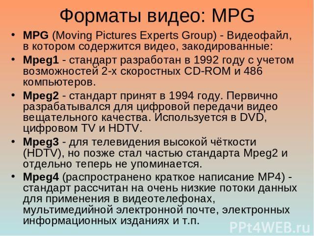 Форматы видео: MPG MPG (Moving Pictures Experts Group) - Видеофайл, в котором содержится видео, закодированные: Mpeg1 - стандарт разработан в 1992 году с учетом возможностей 2-х скоростных CD-ROM и 486 компьютеров. Mpeg2 - стандарт принят в 1994 год…