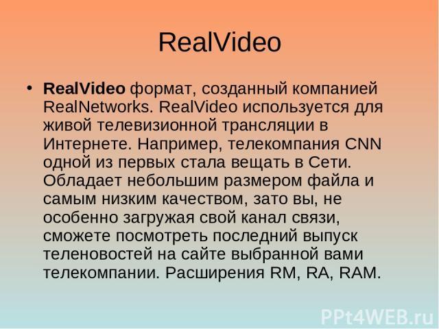RealVideo RealVideo формат, созданный компанией RealNetworks. RealVideo используется для живой телевизионной трансляции в Интернете. Например, телекомпания CNN одной из первых стала вещать в Сети. Обладает небольшим размером файла и самым низким кач…