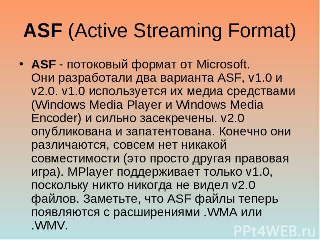ASF (Active Streaming Format) ASF - потоковый формат от Microsoft. Они разработали два варианта ASF, v1.0 и v2.0. v1.0 используется их медиа средствами (Windows Media Player и Windows Media Encoder) и сильно засекречены. v2.0 опубликована и запатент…