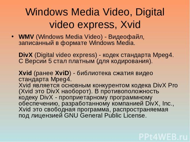 Windows Media Video, Digital video express, Xvid WMV (Windows Media Video) - Видеофайл, записанный в формате Windows Media. DivX (Digital video express) - кодек стандарта Mpeg4. С Версии 5 стал платным (для кодирования). Xvid (ранее XviD) - библиоте…