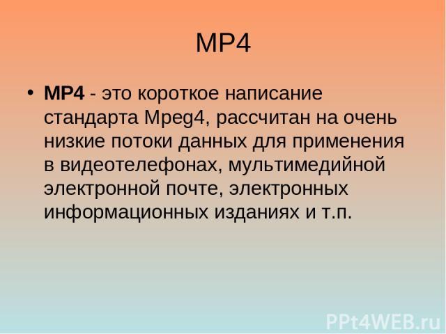 MP4 MP4 - это короткое написание стандарта Mpeg4, рассчитан на очень низкие потоки данных для применения в видеотелефонах, мультимедийной электронной почте, электронных информационных изданиях и т.п.