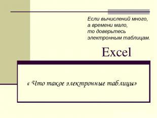 Excel « Что такое электронные таблицы» Если вычислений много, а времени мало, то