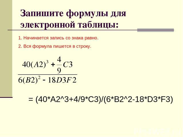 Запишите формулы для электронной таблицы: 1. Начинается запись со знака равно. 2. Вся формула пишется в строку. = (40*А2^3+4/9*С3)/(6*В2^2-18*D3*F3)