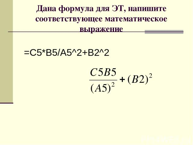 Дана формула для ЭТ, напишите соответствующее математическое выражение =С5*В5/А5^2+В2^2