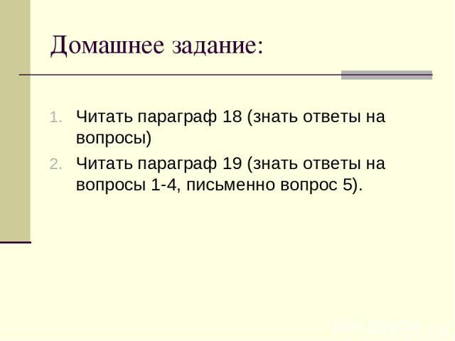 Домашнее задание: Читать параграф 18 (знать ответы на вопросы) Читать параграф 19 (знать ответы на вопросы 1-4, письменно вопрос 5).