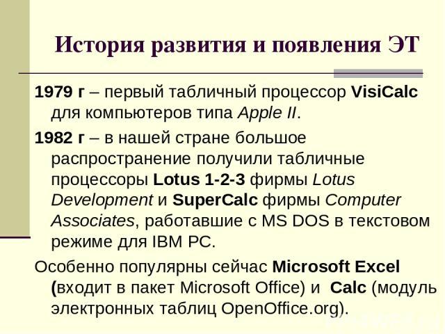 История развития и появления ЭТ 1979 г – первый табличный процессор VisiCalc для компьютеров типа Apple II. 1982 г – в нашей стране большое распространение получили табличные процессоры Lotus 1-2-3 фирмы Lotus Development и SuperCalc фирмы Computer …