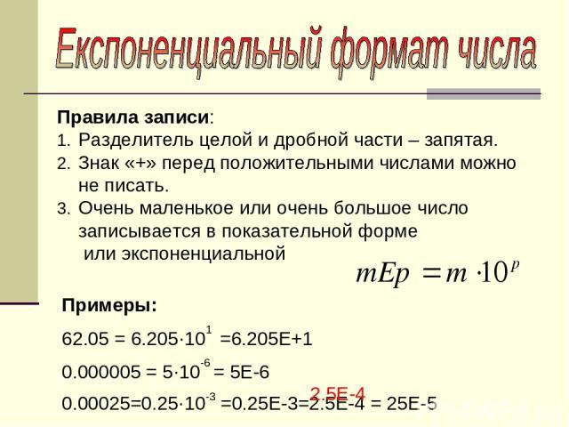 Правила записи: Разделитель целой и дробной части – запятая. Знак «+» перед положительными числами можно не писать. Очень маленькое или очень большое число записывается в показательной форме или экспоненциальной Примеры: 62.05 = 6.205·101 =6.205Е+1 …