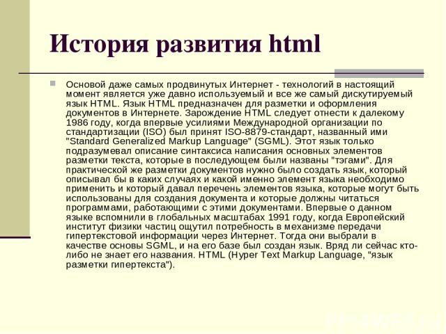 История развития html Основой даже самых продвинутых Интернет - технологий в настоящий момент является уже давно используемый и все же самый дискутируемый язык HTML. Язык HTML предназначен для разметки и оформления документов в Интернете. Зарождение…