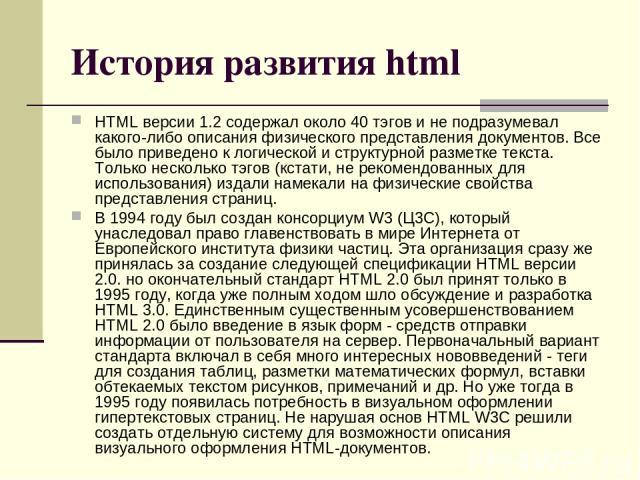 История развития html HTML версии 1.2 содержал около 40 тэгов и не подразумевал какого-либо описания физического представления документов. Все было приведено к логической и структурной разметке текста. Только несколько тэгов (кстати, не рекомендован…