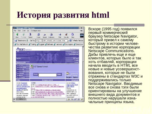 История развития html Вскоре (1995 год) появился первый коммерческий браузер Netscape Navigator, который привел к самому быстрому в истории челове-чества развитию корпорации Netscape Communications. Дабы привлечь еще и еще клиентов, которых было и т…