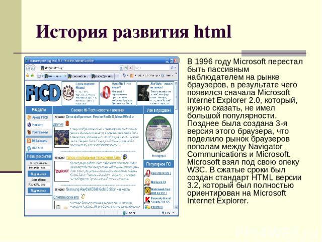 История развития html В 1996 году Microsoft перестал быть пассивным наблюдателем на рынке браузеров, в результате чего появился сначала Microsoft Internet Explorer 2.0, который, нужно сказать, не имел большой популярности. Позднее была создана 3-я в…