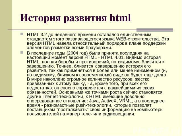 История развития html HTML 3.2 до недавнего времени оставался единственным стандартом этого развивающегося языка WEB-строительства. Эта версия HTML навела относительный порядок в плане поддержки элементов разметки всеми браузерами. В последние годы …