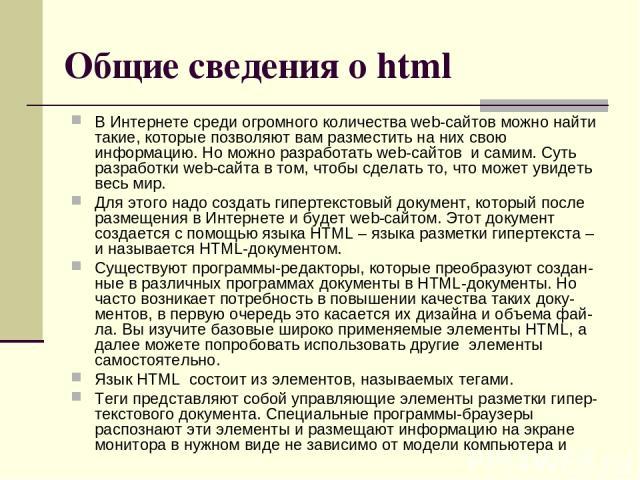 Общие сведения о html В Интернете среди огромного количества web-сайтов можно найти такие, которые позволяют вам разместить на них свою информацию. Но можно разработать web-сайтов и самим. Суть разработки web-сайта в том, чтобы сделать то, что может…