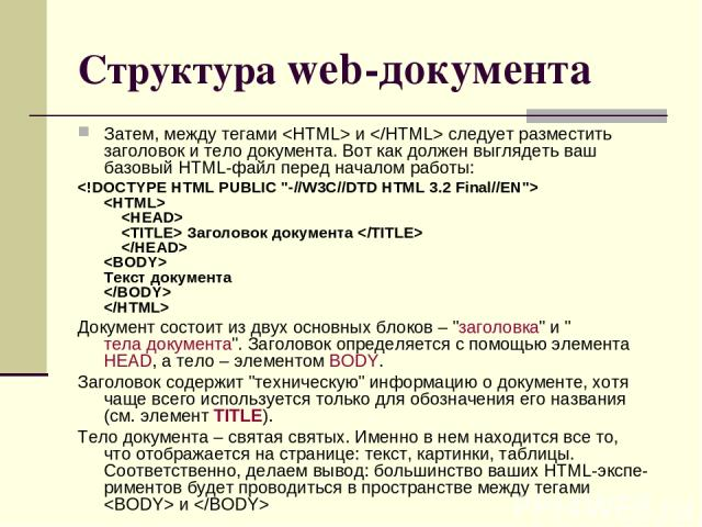 Структура web-документа Затем, между тегами и следует разместить заголовок итело документа. Вот какдолжен выглядеть ваш базовый HTML-файл перед началом работы:     Заголовок документа   Текст документа Документ состоит из двух основных блок…