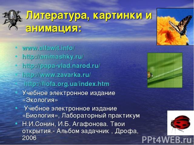 Литература, картинки и анимация: www.alfawit.info/ http://animashky.ru/ http://papa-vlad.narod.ru/ http://www.zavarka.ru/ http://flofa.org.ua/index.htm Учебное электронное издание «Экология» Учебное электронное издание «Биология», Лабораторный прак…