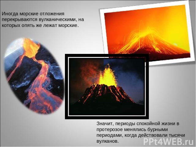 Иногда морские отложения перекрываются вулканическими, на которых опять же лежат морские. Значит, периоды спокойной жизни в протерозое менялись бурными периодами, когда действовали тысячи вулканов.