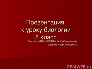Презентация к уроку биологии 8 класс Учитель: МАОУ «СОШ №1 им.Н.А.Некрасова» Мар