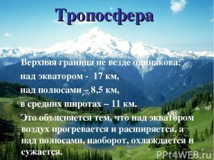 Тропосфера Верхняя граница не везде одинакова: над экватором - 17 км, над полюса