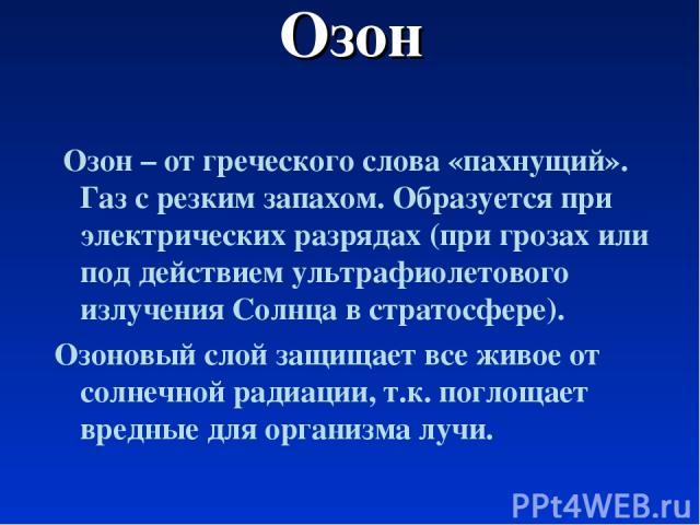 Озон Озон – от греческого слова «пахнущий». Газ с резким запахом. Образуется при электрических разрядах (при грозах или под действием ультрафиолетового излучения Солнца в стратосфере). Озоновый слой защищает все живое от солнечной радиации, т.к. пог…