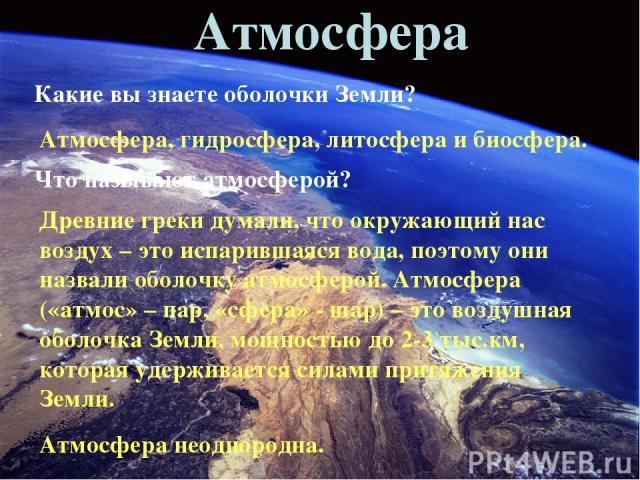 Атмосфера Какие вы знаете оболочки Земли? Атмосфера, гидросфера, литосфера и биосфера. Что называют атмосферой? Древние греки думали, что окружающий нас воздух – это испарившаяся вода, поэтому они назвали оболочку атмосферой. Атмосфера («атмос» – па…