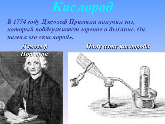 Кислород В 1774 году Джозеф Пристли получил газ, который поддерживает горение и дыхание. Он назвал его «кислород». Джозеф Пристли Получение кислорода