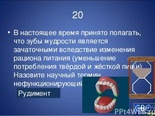 20 В настоящее время принято полагать, что зубы мудрости является зачаточными вс